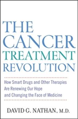 Nathan, David G. - The Cancer Treatment Revolution: How Smart Drugs and Other New Therapies are Renewing Our Hope and Changing the Face of Medicine, ebook
