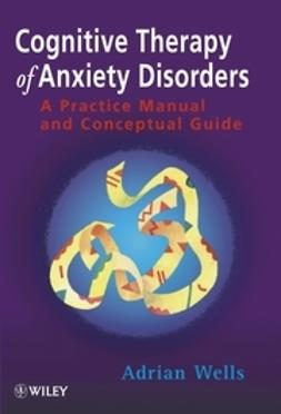 Wells, Adrian - Cognitive Therapy of Anxiety Disorders: A Practice Manual and Conceptual Guide, ebook