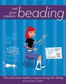 Shoup, Kate - Not Your Mama's Beading: The Cool and Creative Way to String 'Em Along, ebook
