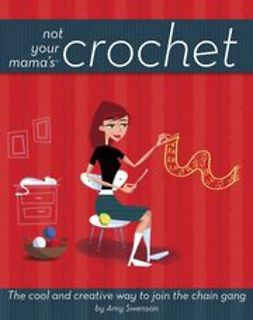 Swenson, Amy - Not Your Mama's Crochet: The Cool and Creative Way to Join the Chain Gang, ebook
