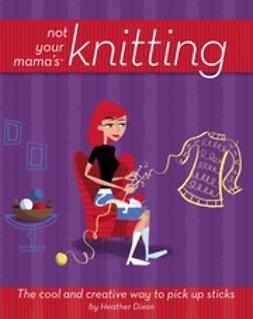 Dixon, Heather - Not Your Mama's Knitting: The Cool and Creative Way to Pick Up Sticks, ebook