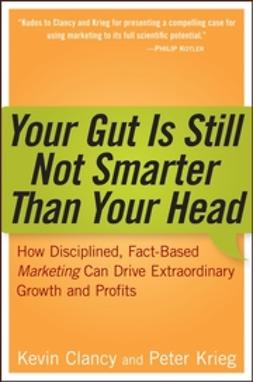 Clancy, Kevin - Your Gut is Still Not Smarter Than Your Head: How Disciplined, Fact-Based Marketing Can Drive Extraordinary Growth and Profits, ebook