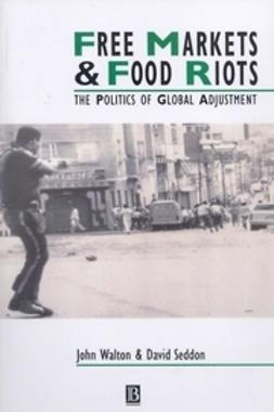 Walton, John K. - Free Markets and Food Riots: The Politics of Global Adjustment, ebook