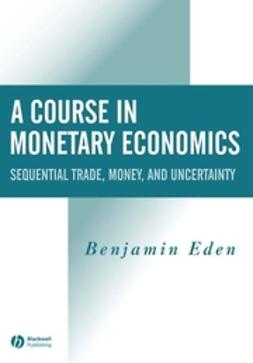 Eden, Benjamin - A Course in Monetary Economics: Sequential Trade, Money, and Uncertainity, ebook