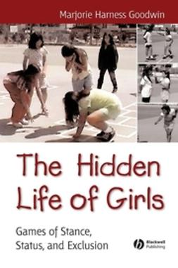 Goodwin, Majorie Harness - The Hidden Life of Girls: Games of Stance, Status, and Exclusion, ebook