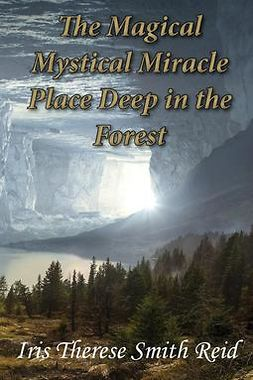 Reid, Iris Therese Smith - The Magical Mystical Miracle Place Deep in the Forest, ebook