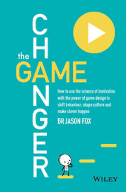 Fox, Jason - The Game Changer: How to Use the Science of Motivation With the Power of Game Design to Shift Behavior, Shape Culture and Make Clever Happen, ebook