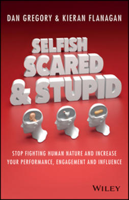 Flanagan, Kieran - Selfish, Scared and Stupid: Stop Fighting Human Nature And Increase Your Performance, Engagement And Influence, e-kirja