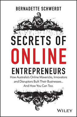 Schwerdt, Bernadette - Secrets of Online Entrepreneurs: How Australia's Online Mavericks, Innovators and Disruptors Built Their Businesses ... And How You Can Too, e-kirja