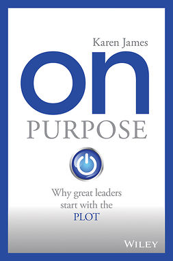 James, Karen - On Purpose: Why great leaders start with the PLOT, ebook