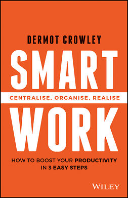Crowley, Dermot - Smart Work: Centralise, Organise, Realise, ebook