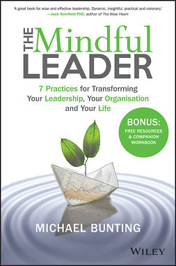 Bunting, Michael - The Mindful Leader: 7 Practices for Transforming Your Leadership, Your Organisation and Your Life, ebook