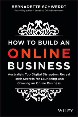Schwerdt, Bernadette - How to Build an Online Business: Australia's Top Digital Disruptors Reveal Their Secrets for Launching and Growing an Online Business, ebook