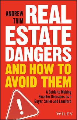 Trim, Andrew - Real Estate Dangers and How to Avoid Them: A Guide to Making Smarter Decisions as a Buyer, Seller and Landlord, ebook