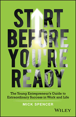 Spencer, Mick - Start Before You're Ready: The Young Entrepreneur's Guide to Extraordinary Success in Work and Life, e-kirja