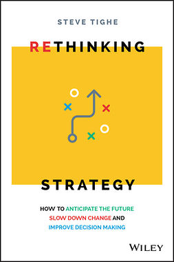Tighe, Steve - Rethinking Strategy: How to anticipate the future, slow down change, and improve decision making, ebook