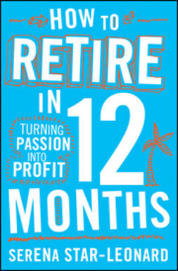 Leonard, Serena Star - How to Retire in 12 Months: Turning Passion into Profit, ebook