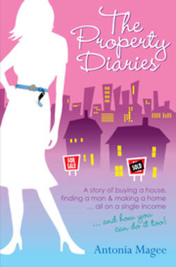 Magee, Antonia - The Property Diaries: A Story of Buying  a House, Finding a Man and Making a Home... All on a Single Income!, ebook