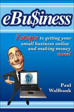 Wallbank, Paul - eBu$iness: 7 Steps to Get Your Small Business Online... and Making Money Now!, ebook