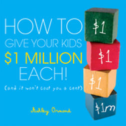 Ormond, Ashley - How to Give Your Kids $1Million Each!: (And It Won't Cost You a Cent), e-kirja