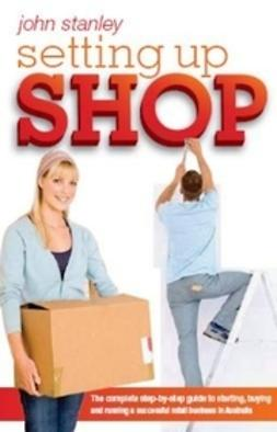 Stanley, John - Setting Up Shop: The Complete Step by Step Guide to Starting and Running a Successful Retail Business in Australia, ebook