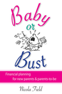 Field, Nicola - Baby or Bust: Financial Planning for New Parents and Parents-to-be, ebook