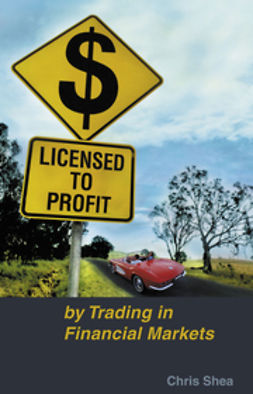 Shea, Chris - Licensed to Profit: By Trading in Financial Markets, ebook