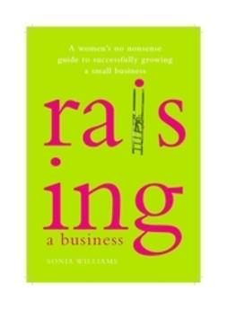 Williams, Sonia - Raising a Business: A Woman's No-nonsense Guide to Successfully Growing Your Small Business, ebook