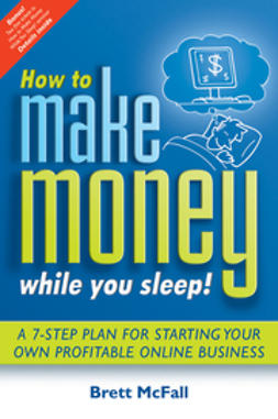 McFall, Brett - How to Make Money While you Sleep!: A 7-Step Plan for Starting Your Own ProfitableOnline Business, ebook