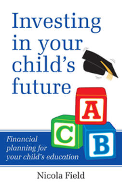 Field, Nicola - Investing in Your Child's Future: Financial Planning for Your Child's Education, ebook