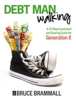 Brammall, Bruce - Debt Man Walking: A 10-Step Investment and Gearing Guide for Generation X, e-bok