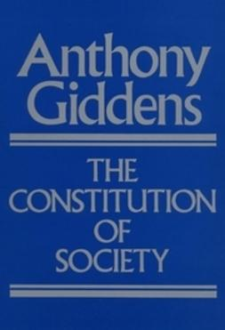 Giddens, Anthony - The Constitution of Society: Outline of the Theory of Structuration, ebook