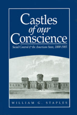 Staples, William G. - Castles of our Conscience: Social Control and the American State 1800 - 1985, ebook