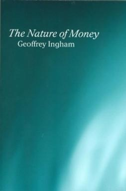 Ingham, Geoffrey - The Nature of Money, e-bok