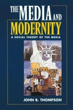 Thompson, John B. - Media and Modernity: A Social Theory of the Media, ebook