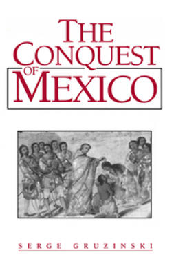 Gruzinski, Serge - The Conquest of Mexico: Westernization of Indian Societies from the 16th to the 18th Century, ebook
