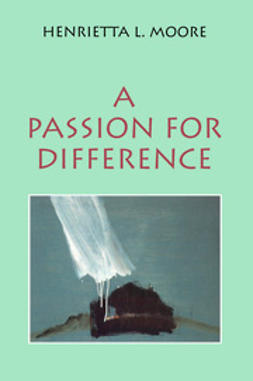 Moore, Henrietta L. - A Passion for Difference: Essays in Anthropology and Gender, ebook