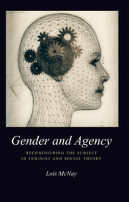 McNay, Lois - Gender and Agency: Reconfiguring the Subject in Feminist and Social Theory, e-kirja