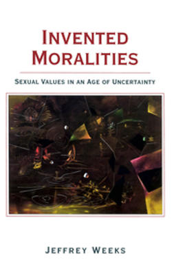 Weeks, Jeffrey - Invented Moralities: Sexual Values in an Age of Uncertainty, ebook