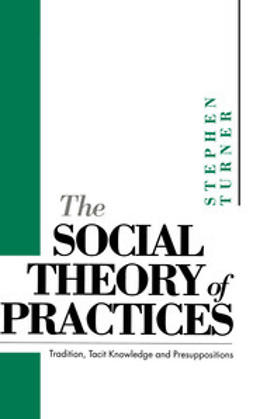 Turner, Stephen P. - The Social Theory of Practices: Tradition, Tacit Knowledge and Prepositions, e-kirja