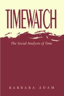 Adam, Barbara - Timewatch: The Social Analysis of Time, ebook