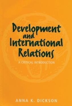 Dickson, Anna - Development and International Relations: A Critical Introduction, ebook