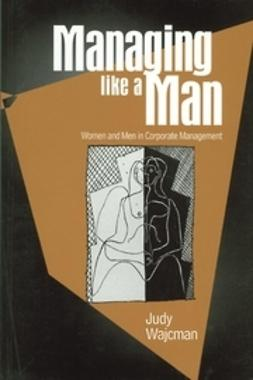 Wajcman, Judy - Managing Like a Man: Women and Men in Corporate Management, ebook