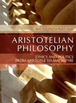 Knight, Kelvin - Aristotelian Philosophy: Ethics and Politics from Aristotle to MacIntyre, ebook