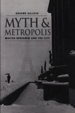 Gilloch, Graeme - Myth and Metropolis: Walter Benjamin and the City, ebook