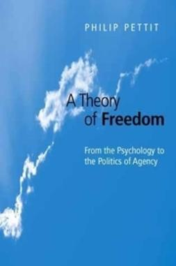 Pettit, Philip - A Theory of Freedom: From the Psychology to the Politics of Agency, ebook