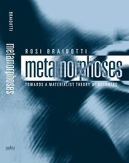 Braidotti, Rosi - Metamorphoses: Towards a Materialist Theory of Becoming, e-kirja