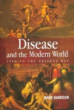 Harrison, Mark - Disease and the Modern World: 1500 to the Present Day, ebook