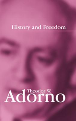 Adorno, Theodor W. - History and Freedom: Lectures 1964-1965, e-kirja