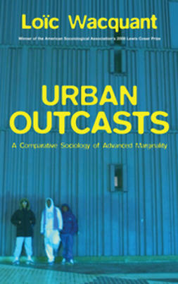 Wacquant, Loïc - Urban Outcasts: A Comparative Sociology of Advanced Marginality, e-kirja